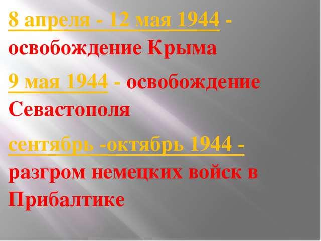 8 апреля - 12 мая 1944- освобождение Крыма 9 мая 1944- освобождение Севаст...