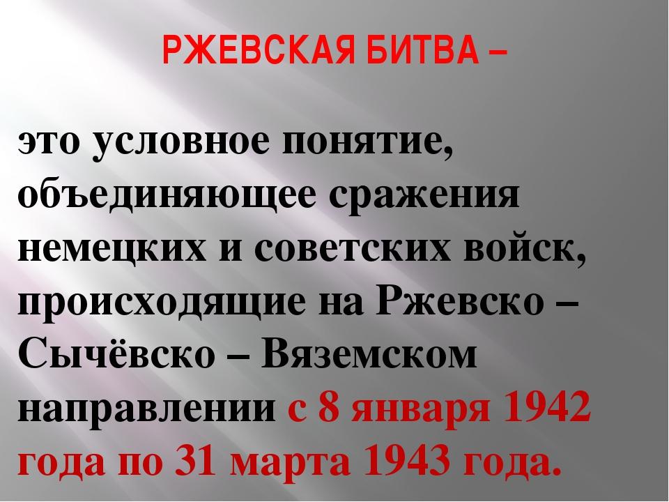 РЖЕВСКАЯ БИТВА – это условное понятие, объединяющее сражения немецких и совет...