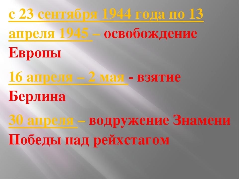 с 23 сентября 1944 года по 13 апреля 1945 – освобождение Европы 16 апреля –...