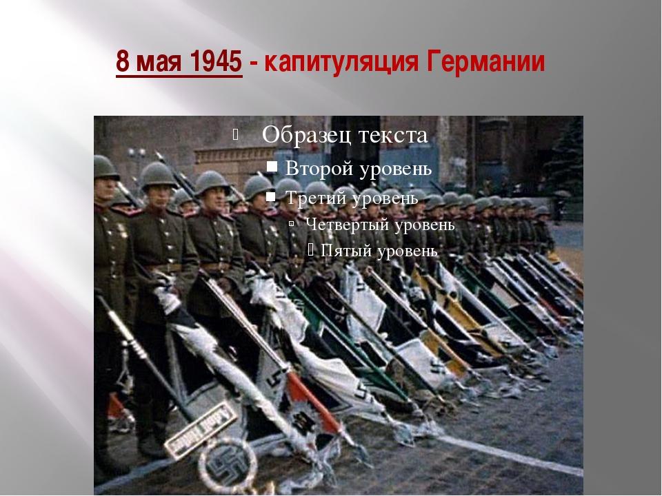 8 мая 1945- капитуляция Германии