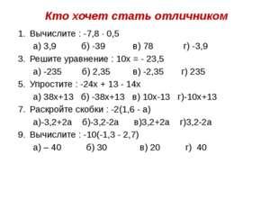 Кто хочет стать отличником Вычислите : -7,8 · 0,5 а) 3,9 б) -39 в) 78 г) -3,9