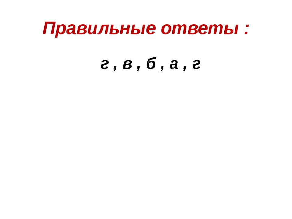 Правильные ответы : г , в , б , а , г