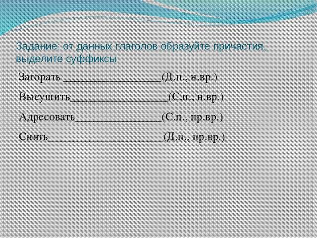 Задание: от данных глаголов образуйте причастия, выделите суффиксы Загорать _...