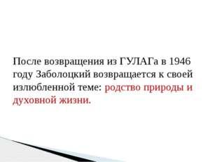 После возвращения из ГУЛАГа в 1946 году Заболоцкий возвращается к своей излю