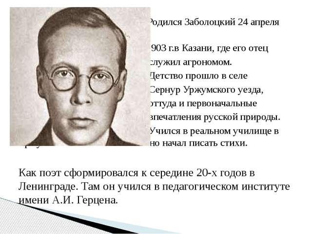 Родился Заболоцкий 24 апреля 1903 г.в Казани, где его отец служил агрономом....