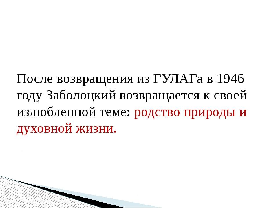 После возвращения из ГУЛАГа в 1946 году Заболоцкий возвращается к своей излю...
