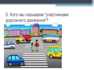 """3. Кого мы называем """"участниками дорожного движения""""? (пешеходы, водители, п"""