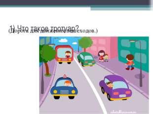 1) Что такое тротуар? (Дорога для движения пешеходов.)