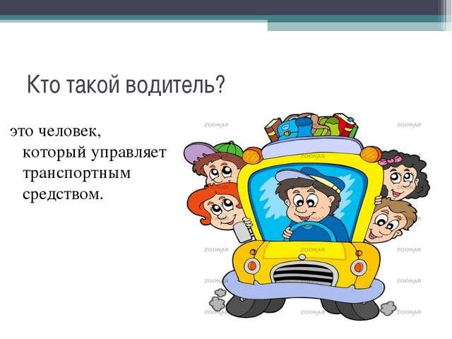 Кто такой водитель? это человек, который управляет транспортным средством.