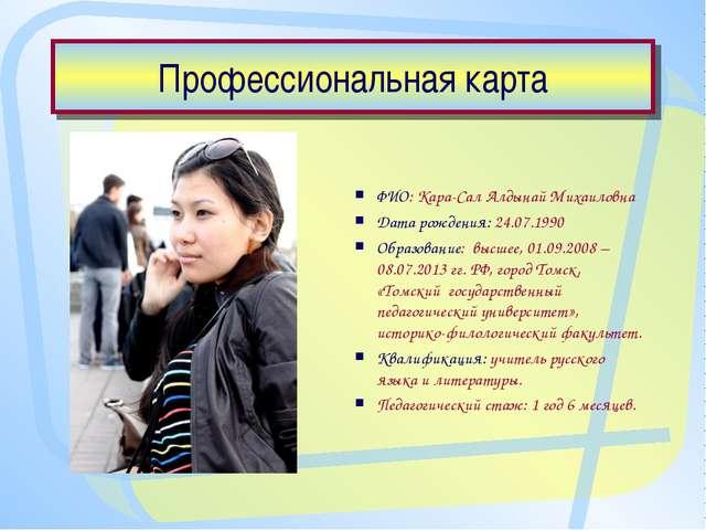 Профессиональная карта ФИО: Кара-Сал Алдынай Михаиловна Дата рождения: 24.07....
