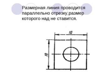 Размерная линия проводится параллельно отрезку,размер которого над не ставится.