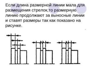 Если длина размерной линии мала для размещения стрелок,то размерную линию про