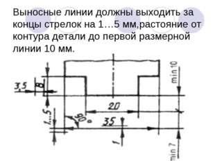 Выносные линии должны выходить за концы стрелок на 1…5 мм,растояние от контур