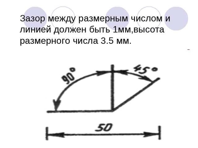 Зазор между размерным числом и линией должен быть 1мм,высота размерного числа...