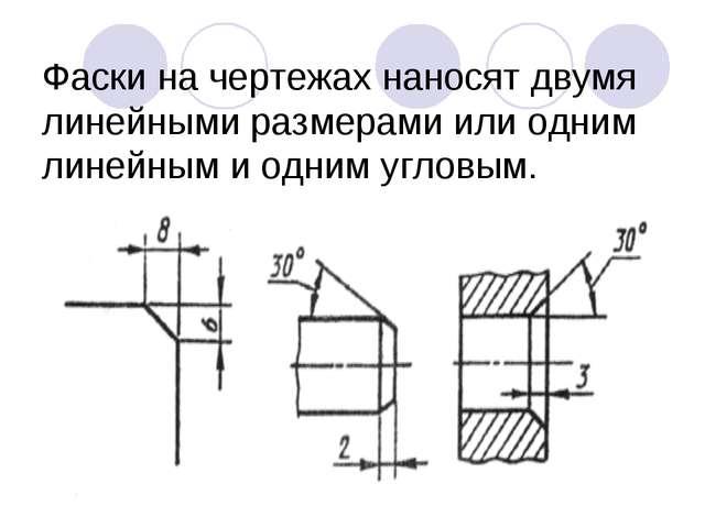 Фаски на чертежах наносят двумя линейными размерами или одним линейным и одни...