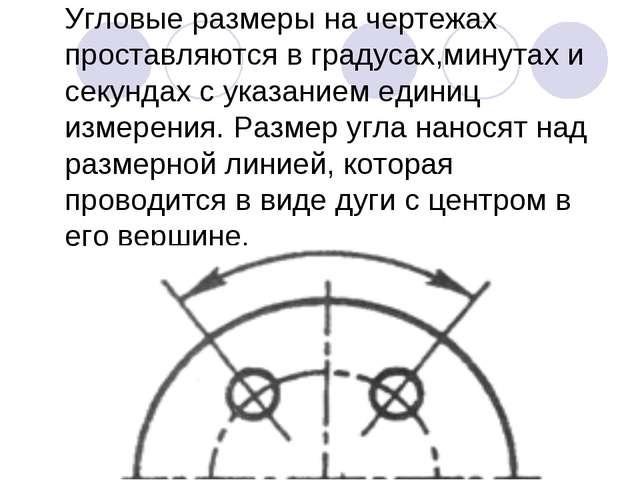 Угловые размеры на чертежах проставляются в градусах,минутах и секундах с ука...