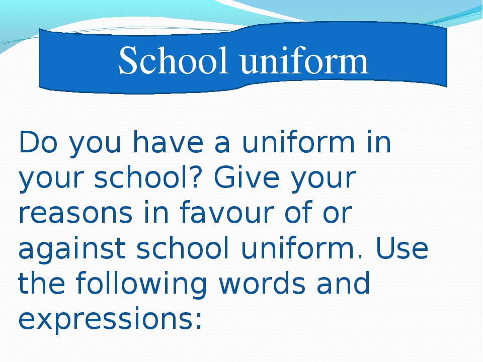 School uniform Do you have a uniform in your school? Give your reasons in fav...