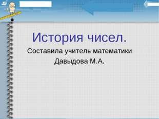 История чисел. Составила учитель математики Давыдова М.А.