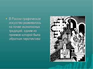 В России графическое искусство развивалось на почве иконописных традиций, одн