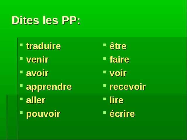 Dites les PP: traduire venir avoir apprendre aller pouvoir être faire voir re...