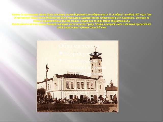 Начало Острогожскому музею было положено указом Воронежского губернатора от 3...
