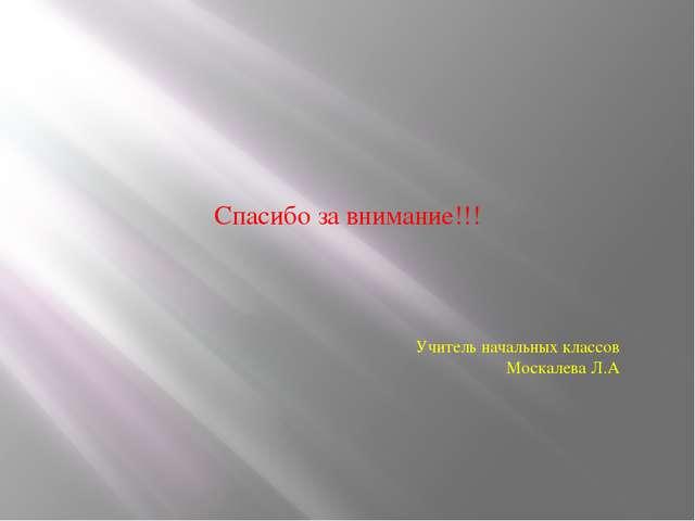 Спасибо за внимание!!! Учитель начальных классов Москалева Л.А