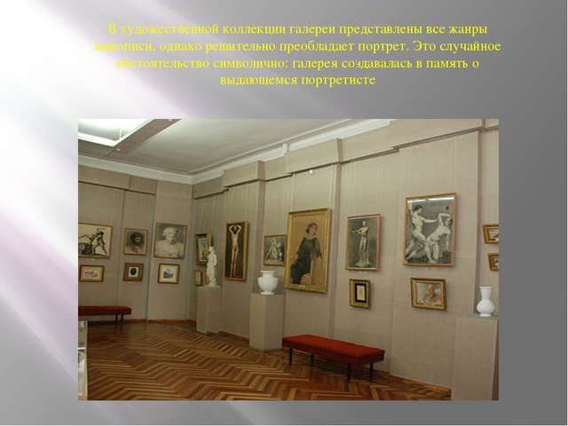 В художественной коллекции галереи представлены все жанры живописи, однако ре...