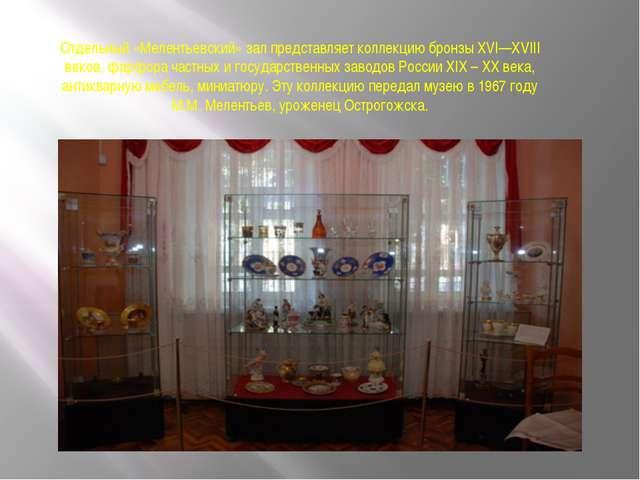 Отдельный «Мелентьевский» зал представляет коллекцию бронзы XVI—XVIII веков,...