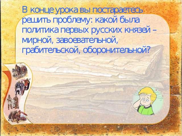 В конце урока вы постараетесь решить проблему: какой была политика первых рус...