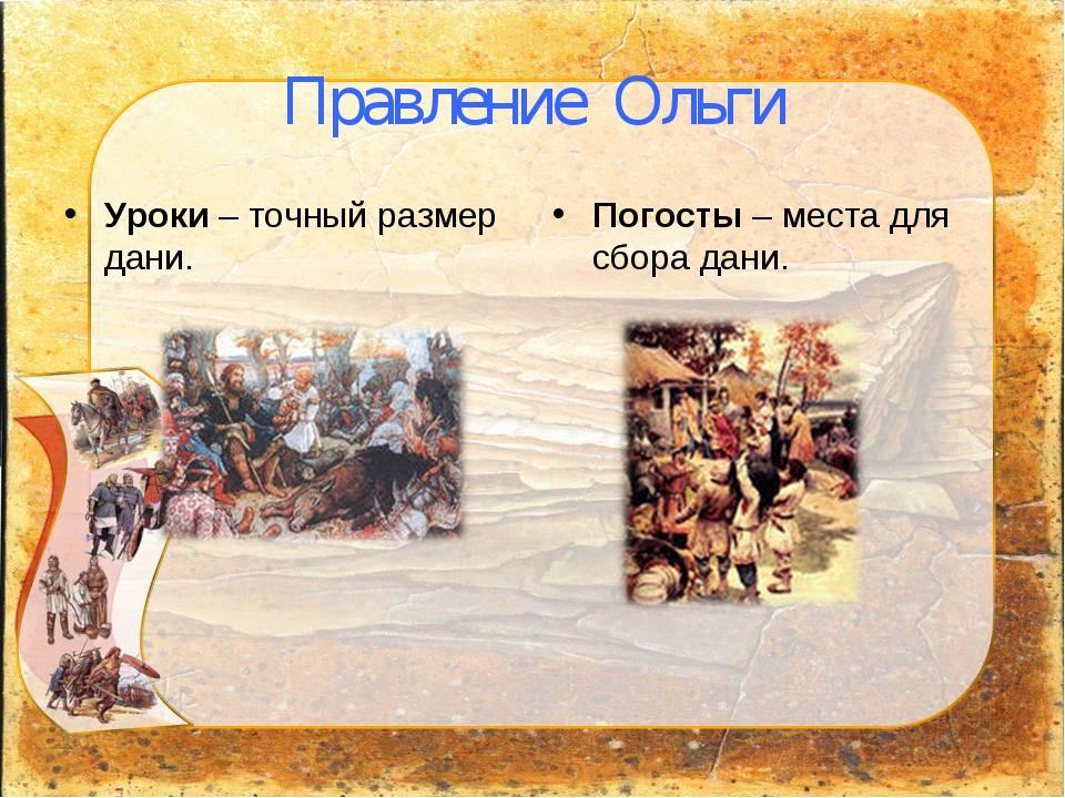 Правление Ольги Уроки – точный размер дани. Погосты – места для сбора дани.