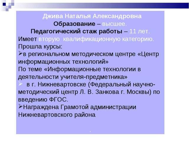 Джива Наталья Александровна Образование – высшее. Педагогический стаж работы...