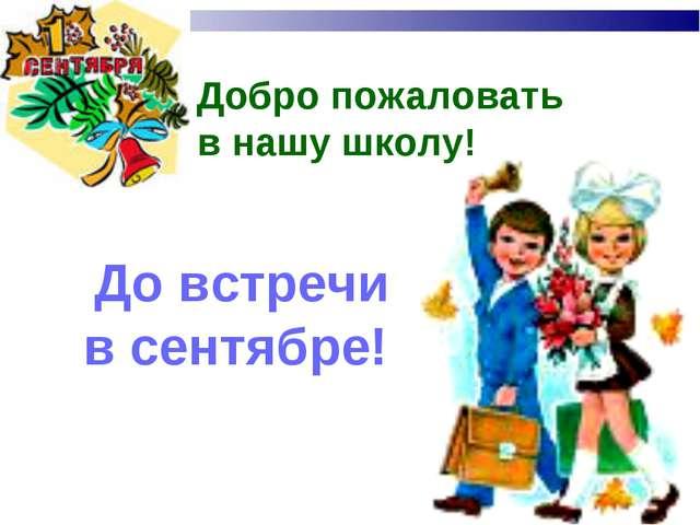Добро пожаловать в нашу школу! До встречи в сентябре!