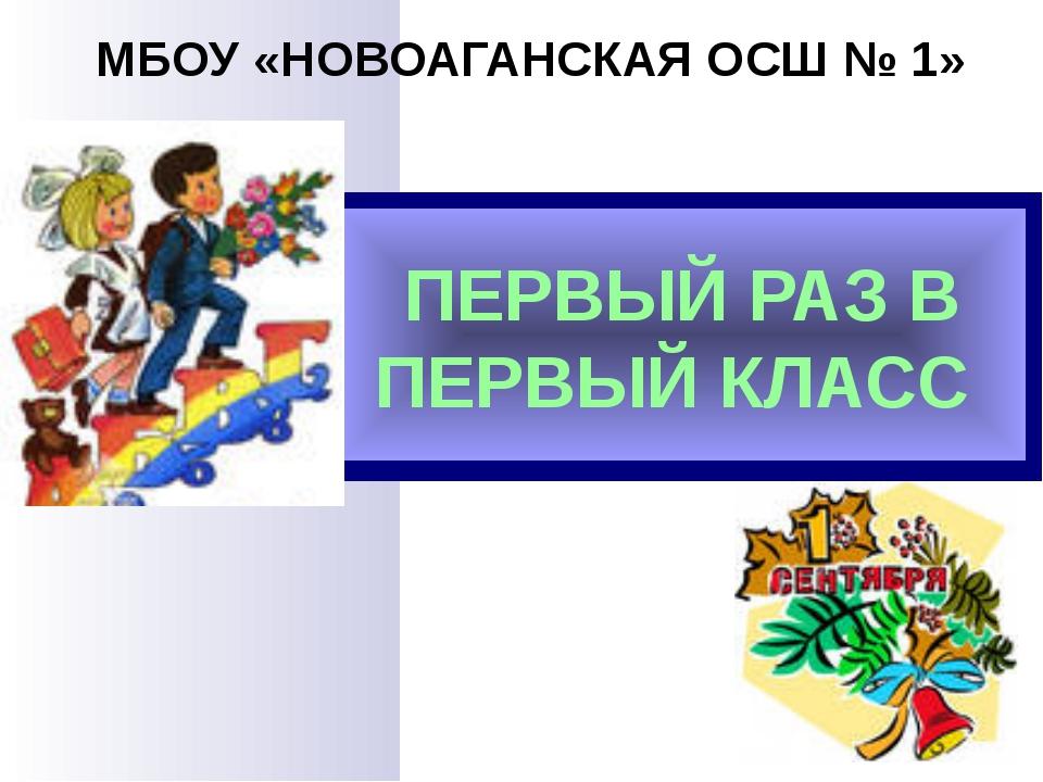 ПЕРВЫЙ РАЗ В ПЕРВЫЙ КЛАСС МБОУ «НОВОАГАНСКАЯ ОСШ № 1»