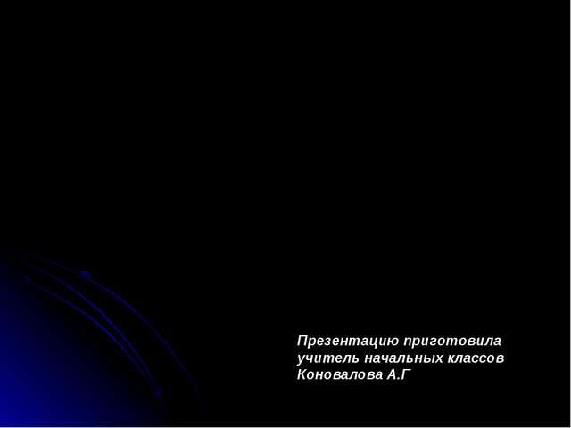 Презентацию приготовила учитель начальных классов Коновалова А.Г