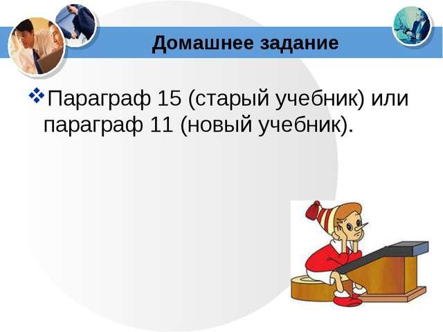 Домашнее задание Параграф 15 (старый учебник) или параграф 11 (новый учебник).
