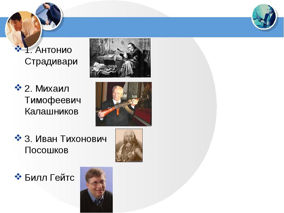 1. Антонио Страдивари 2. Михаил Тимофеевич Калашников 3. Иван Тихонович Посош...