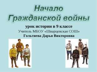 урок истории в 9 классе Учитель МБОУ «Шварцевская СОШ» Гольтяева Дарья Виктор