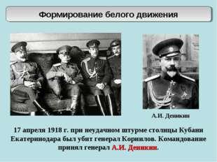 Формирование белого движения А.И. Деникин 17 апреля 1918 г. при неудачном шту