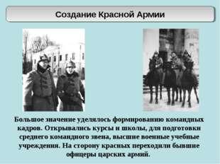 Создание Красной Армии Большое значение уделялось формированию командных кадр