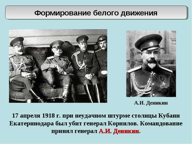 Формирование белого движения А.И. Деникин 17 апреля 1918 г. при неудачном шту...