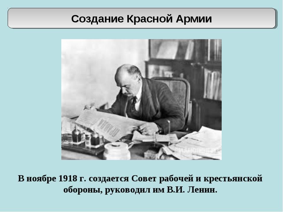 В ноябре 1918 г. создается Совет рабочей и крестьянской обороны, руководил им...