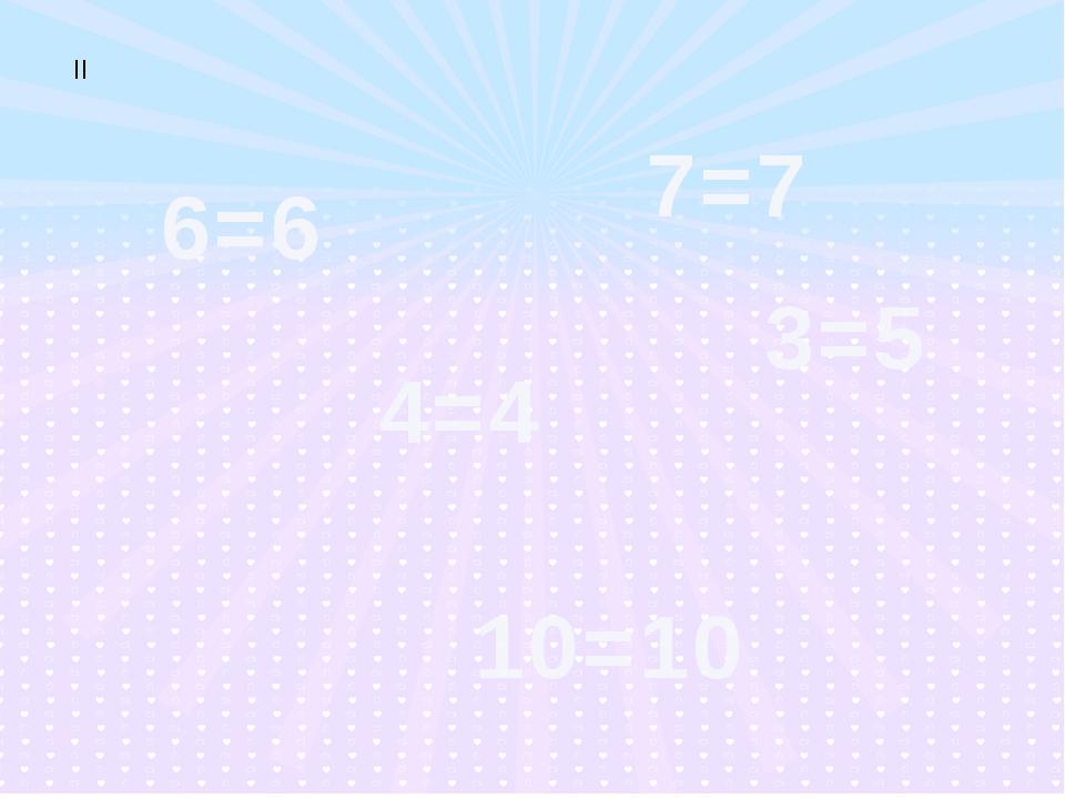 ІІ 6=6 10=10 3=5 4=4 7=7