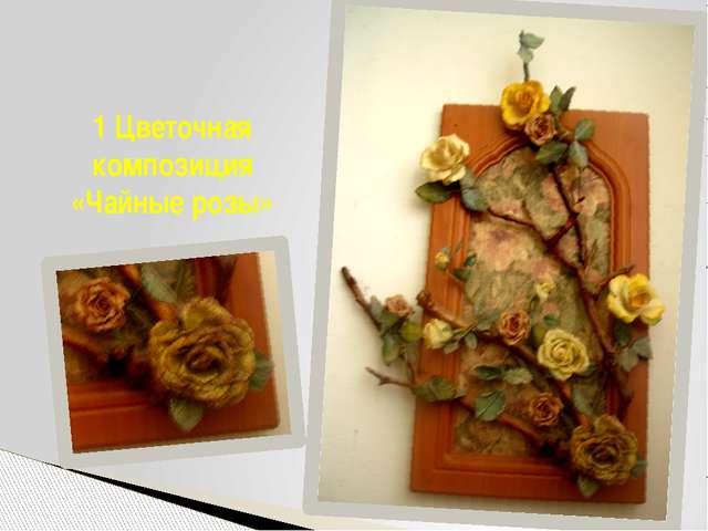 1 Цветочная композиция «Чайные розы»
