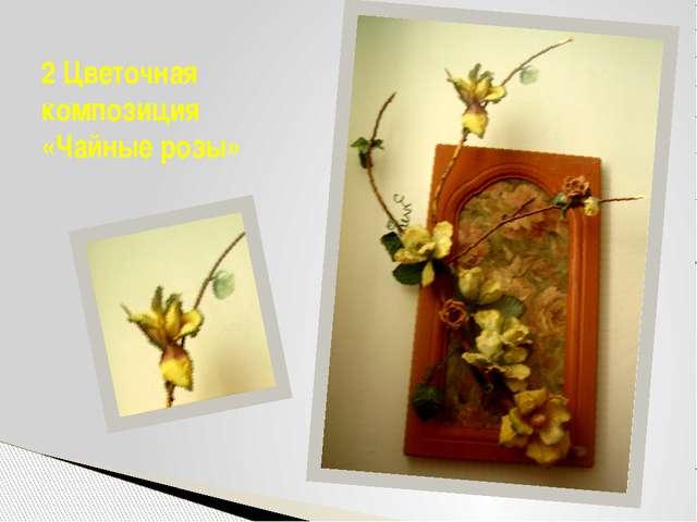 2 Цветочная композиция «Чайные розы»