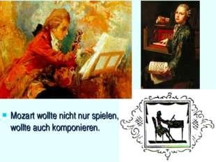 Mozart wollte nicht nur spielen, er wollte auch komponieren.