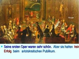 Seine ersten Oper waren sehr schön. Aber sie hatten keinen Erfolg beim arist