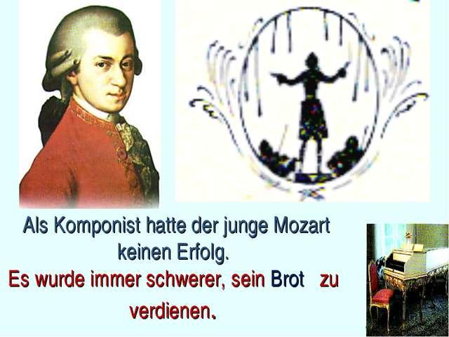 Als Komponist hatte der junge Mozart keinen Erfolg. Es wurde immer schwerer,...