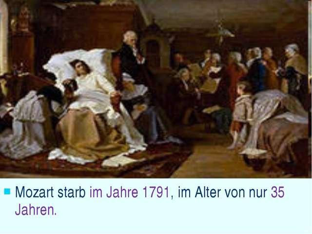 Mozart starb im Jahre 1791, im Alter von nur 35 Jahren.