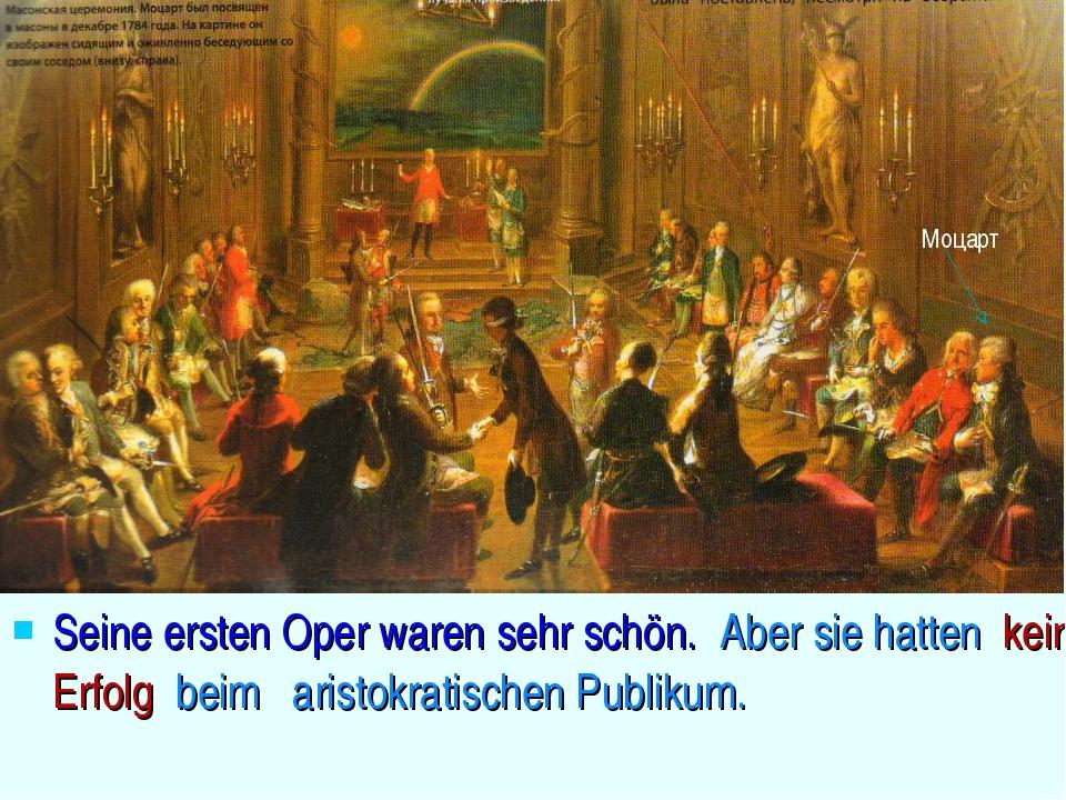 Seine ersten Oper waren sehr schön. Aber sie hatten keinen Erfolg beim arist...