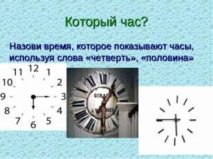 Который час? Назови время, которое показывают часы, используя слова «четверть